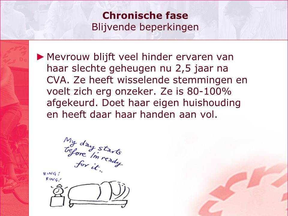 Chronische fase Blijvende beperkingen ► Mevrouw blijft veel hinder ervaren van haar slechte geheugen nu 2,5 jaar na CVA. Ze heeft wisselende stemminge
