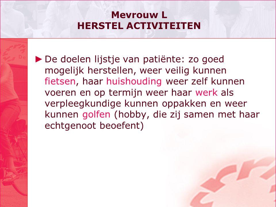 Mevrouw L HERSTEL ACTIVITEITEN ► De doelen lijstje van patiënte: zo goed mogelijk herstellen, weer veilig kunnen fietsen, haar huishouding weer zelf k