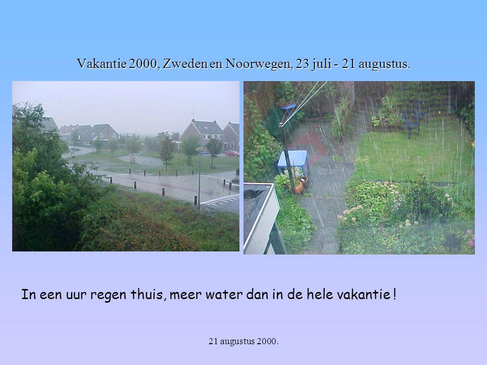 21 augustus 2000. Vakantie 2000, Zweden en Noorwegen, 23 juli - 21 augustus. In een uur regen thuis, meer water dan in de hele vakantie !
