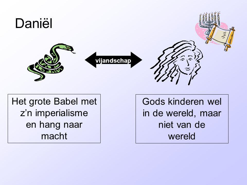 Daniël vijandschap Het grote Babel met z'n imperialisme en hang naar macht Gods kinderen wel in de wereld, maar niet van de wereld