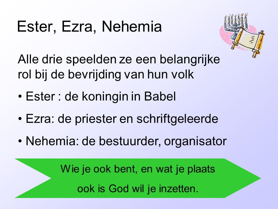 Ester, Ezra, Nehemia Alle drie speelden ze een belangrijke rol bij de bevrijding van hun volk • Ester : de koningin in Babel • Ezra: de priester en schriftgeleerde • Nehemia: de bestuurder, organisator Wie je ook bent, en wat je plaats ook is God wil je inzetten.