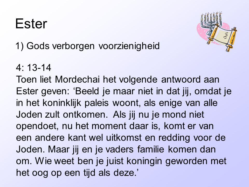 Ester 1) Gods verborgen voorzienigheid 4: 13-14 Toen liet Mordechai het volgende antwoord aan Ester geven: 'Beeld je maar niet in dat jij, omdat je in het koninklijk paleis woont, als enige van alle Joden zult ontkomen.