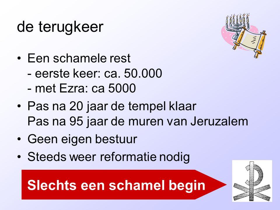 de terugkeer •Een schamele rest - eerste keer: ca. 50.000 - met Ezra: ca 5000 •Pas na 20 jaar de tempel klaar Pas na 95 jaar de muren van Jeruzalem •G