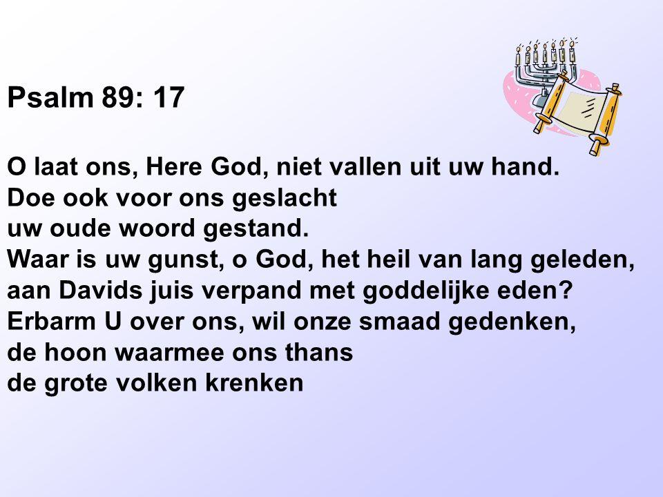 Psalm 89: 17 O laat ons, Here God, niet vallen uit uw hand. Doe ook voor ons geslacht uw oude woord gestand. Waar is uw gunst, o God, het heil van lan
