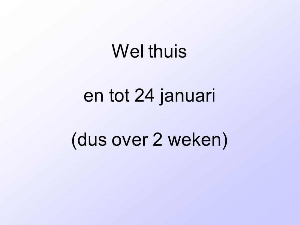 Wel thuis en tot 24 januari (dus over 2 weken)
