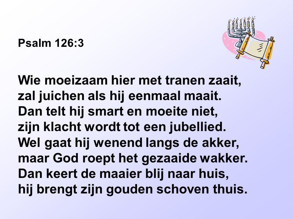 Psalm 126:3 Wie moeizaam hier met tranen zaait, zal juichen als hij eenmaal maait. Dan telt hij smart en moeite niet, zijn klacht wordt tot een jubell