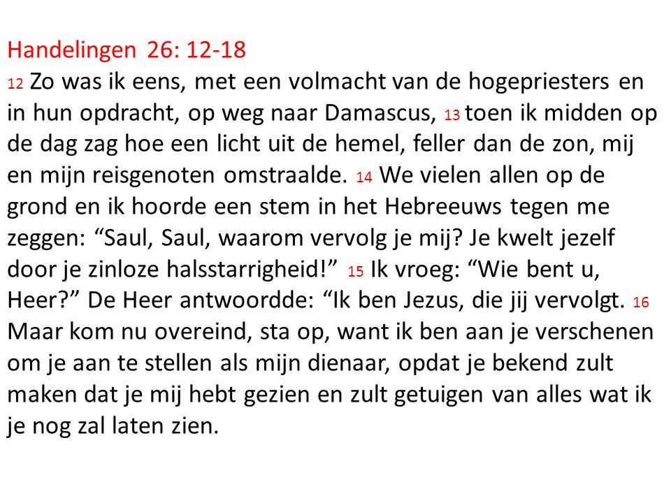 Handelingen 26: 12-18 12 Zo was ik eens, met een volmacht van de hogepriesters en in hun opdracht, op weg naar Damascus, 13 toen ik midden op de dag z