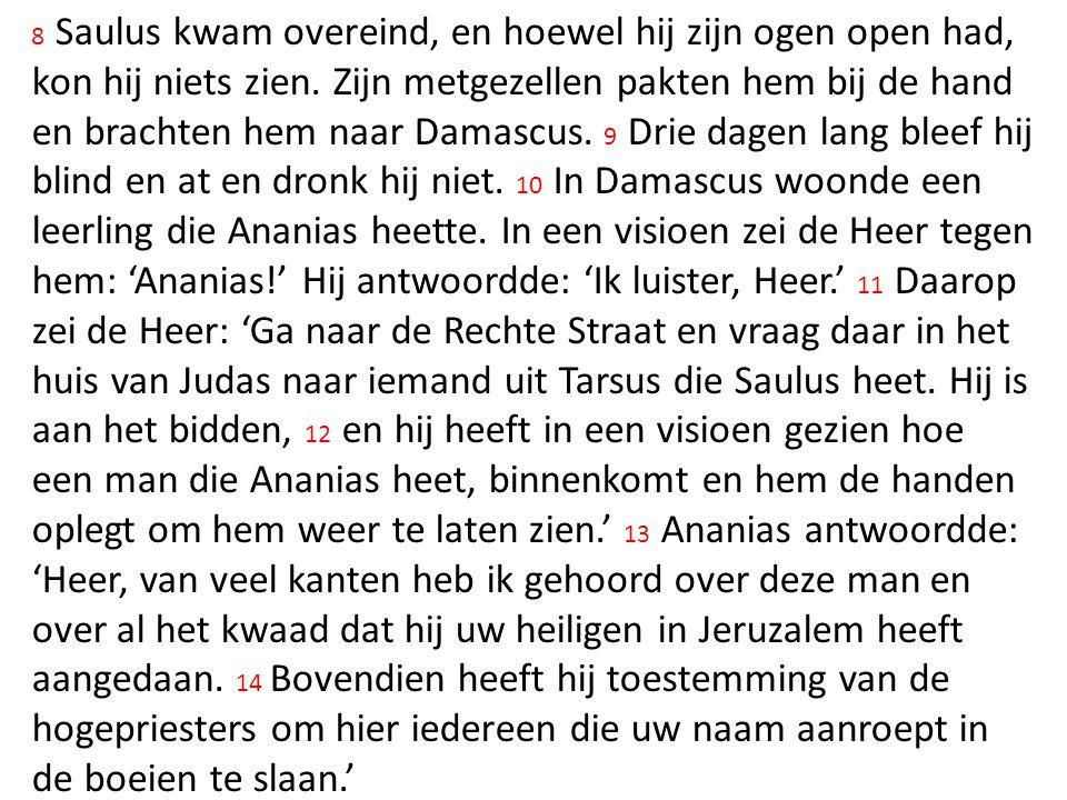 8 Saulus kwam overeind, en hoewel hij zijn ogen open had, kon hij niets zien. Zijn metgezellen pakten hem bij de hand en brachten hem naar Damascus. 9