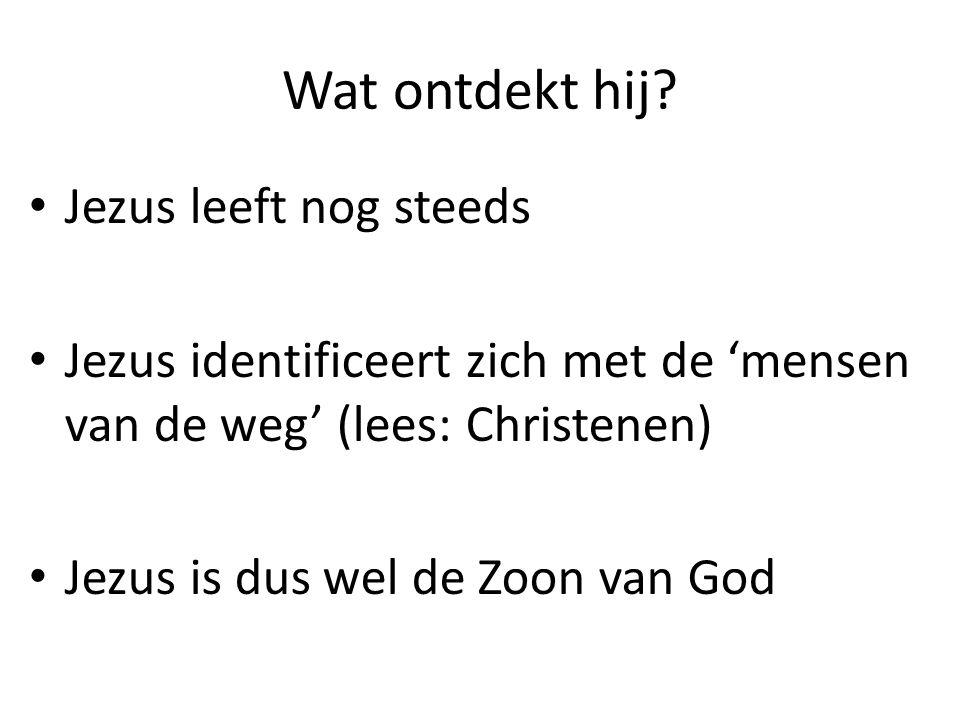 Wat ontdekt hij? • Jezus leeft nog steeds • Jezus identificeert zich met de 'mensen van de weg' (lees: Christenen) • Jezus is dus wel de Zoon van God