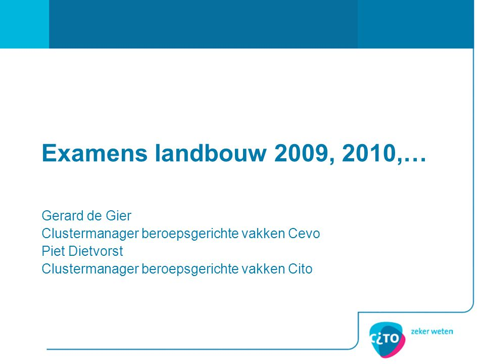 Examens landbouw 2009, 2010,… Gerard de Gier Clustermanager beroepsgerichte vakken Cevo Piet Dietvorst Clustermanager beroepsgerichte vakken Cito