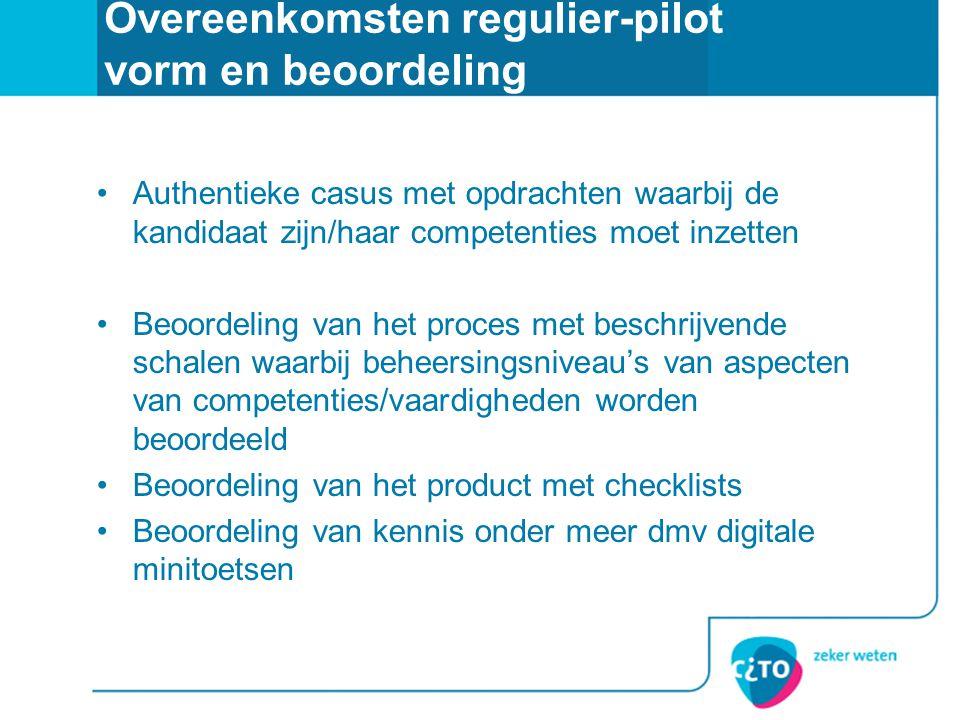 Overeenkomsten regulier-pilot vorm en beoordeling •Authentieke casus met opdrachten waarbij de kandidaat zijn/haar competenties moet inzetten •Beoorde
