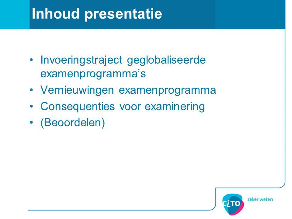 Inhoud presentatie •Invoeringstraject geglobaliseerde examenprogramma's •Vernieuwingen examenprogramma •Consequenties voor examinering •(Beoordelen)