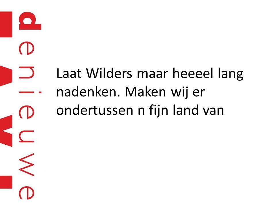 Laat Wilders maar heeeel lang nadenken. Maken wij er ondertussen n fijn land van
