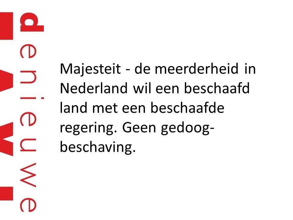 Majesteit - de meerderheid in Nederland wil een beschaafd land met een beschaafde regering. Geen gedoog- beschaving.