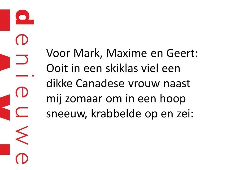 Voor Mark, Maxime en Geert: Ooit in een skiklas viel een dikke Canadese vrouw naast mij zomaar om in een hoop sneeuw, krabbelde op en zei: