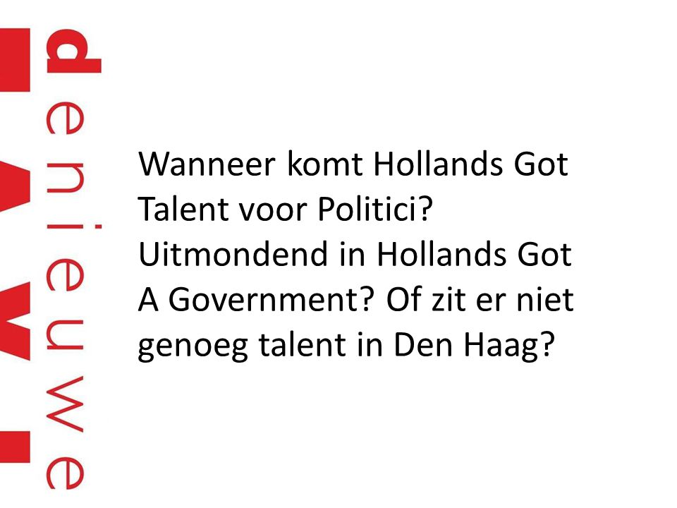 Wanneer komt Hollands Got Talent voor Politici. Uitmondend in Hollands Got A Government.