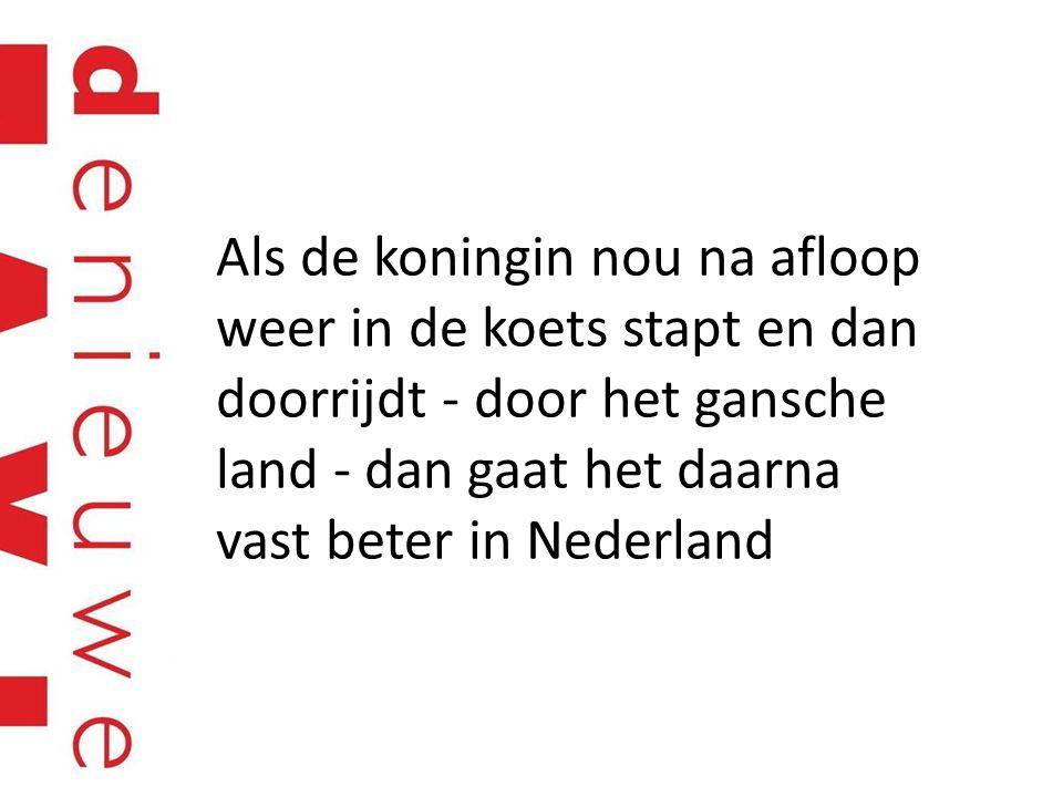Als de koningin nou na afloop weer in de koets stapt en dan doorrijdt - door het gansche land - dan gaat het daarna vast beter in Nederland