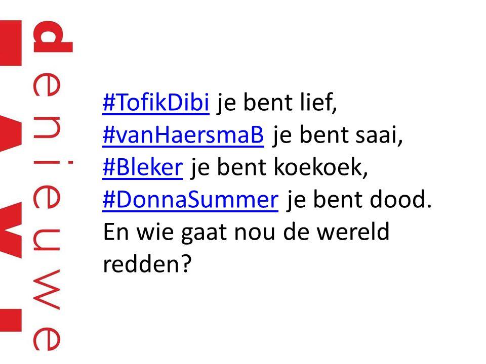 #TofikDibi#TofikDibi je bent lief, #vanHaersmaB je bent saai, #Bleker je bent koekoek, #DonnaSummer je bent dood.