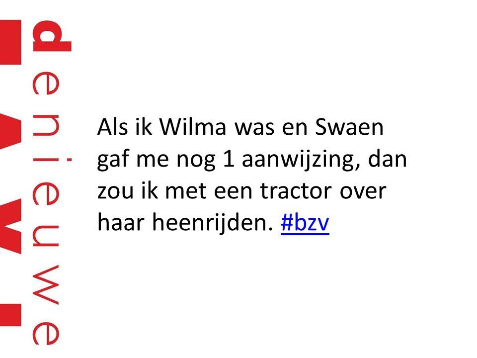 Als ik Wilma was en Swaen gaf me nog 1 aanwijzing, dan zou ik met een tractor over haar heenrijden. #bzv#bzv
