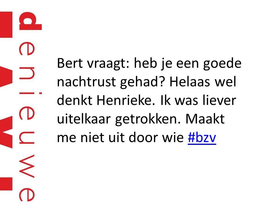 Bert vraagt: heb je een goede nachtrust gehad? Helaas wel denkt Henrieke. Ik was liever uitelkaar getrokken. Maakt me niet uit door wie #bzv#bzv