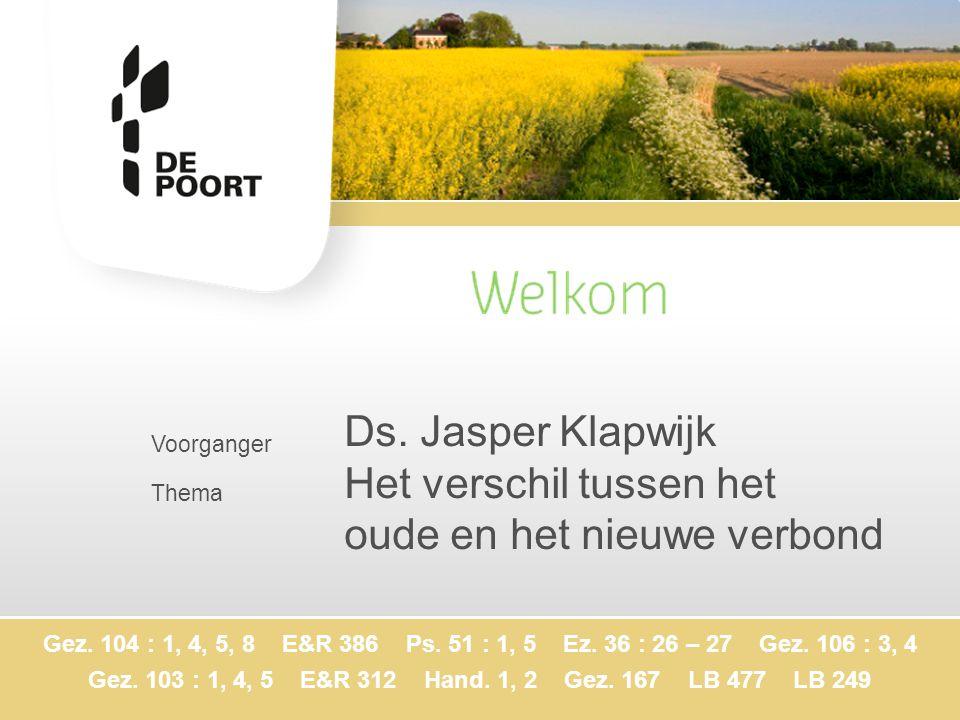 Voorganger Thema Ds. Jasper Klapwijk Het verschil tussen het oude en het nieuwe verbond Gez. 104 : 1, 4, 5, 8 E&R 386 Ps. 51 : 1, 5 Ez. 36 : 26 – 27 G