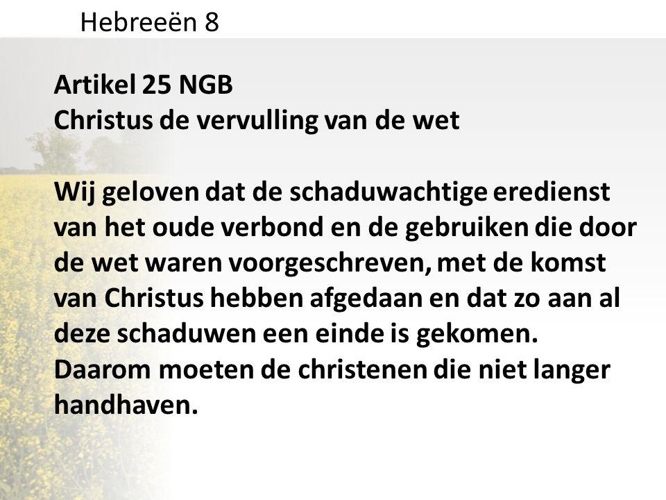 Hebreeën 8 Artikel 25 NGB Christus de vervulling van de wet Wij geloven dat de schaduwachtige eredienst van het oude verbond en de gebruiken die door