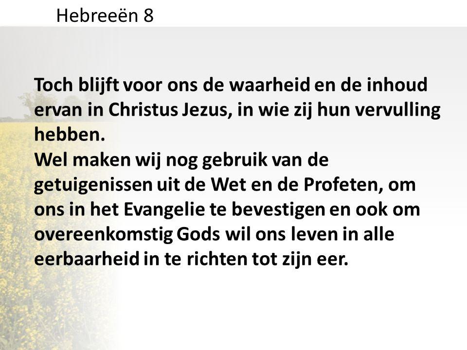 Hebreeën 8 Toch blijft voor ons de waarheid en de inhoud ervan in Christus Jezus, in wie zij hun vervulling hebben. Wel maken wij nog gebruik van de g