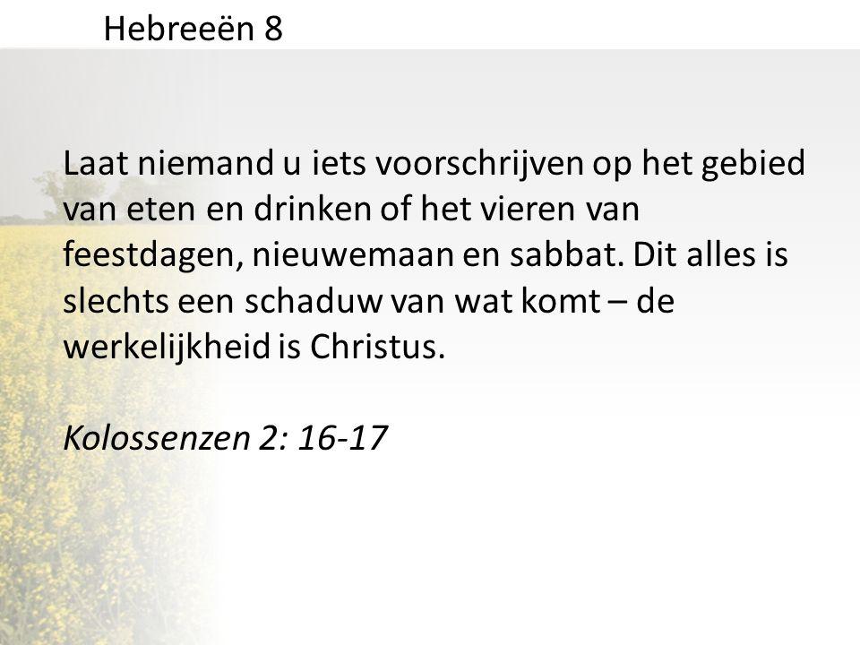 Hebreeën 8 Laat niemand u iets voorschrijven op het gebied van eten en drinken of het vieren van feestdagen, nieuwemaan en sabbat. Dit alles is slecht