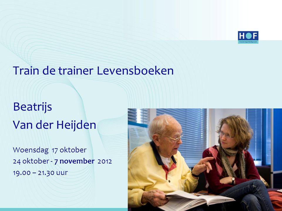 Train de trainer Levensboeken Beatrijs Van der Heijden Woensdag 17 oktober 24 oktober - 7 november 2012 19.00 – 21.30 uur