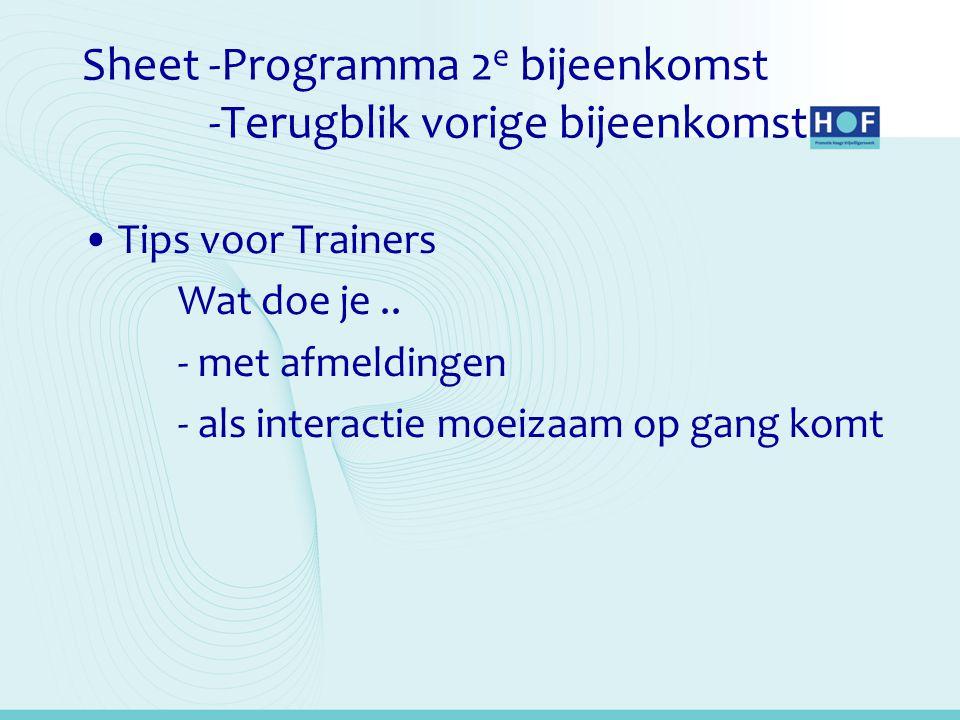 Sheet -Programma 2 e bijeenkomst -Terugblik vorige bijeenkomst •Tips voor Trainers Wat doe je.. - met afmeldingen - als interactie moeizaam op gang ko