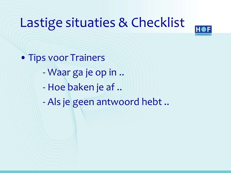 Lastige situaties & Checklist •Tips voor Trainers - Waar ga je op in.. - Hoe baken je af.. - Als je geen antwoord hebt..