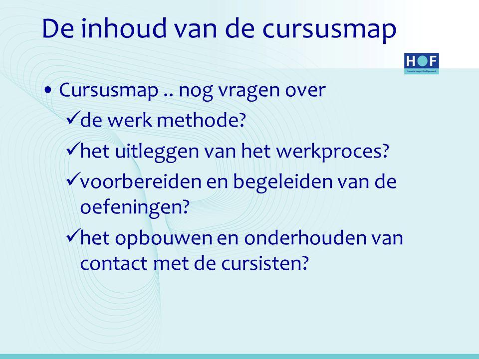 De inhoud van de cursusmap •Cursusmap.. nog vragen over  de werk methode?  het uitleggen van het werkproces?  voorbereiden en begeleiden van de oef