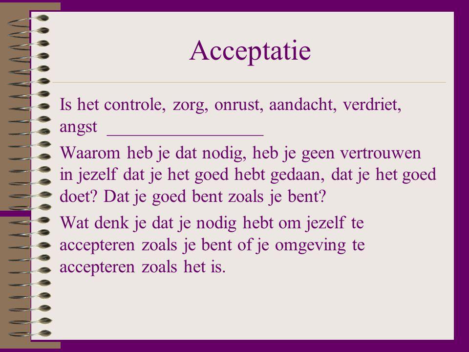 Acceptatie Is het controle, zorg, onrust, aandacht, verdriet, angst _________________ Waarom heb je dat nodig, heb je geen vertrouwen in jezelf dat je het goed hebt gedaan, dat je het goed doet.