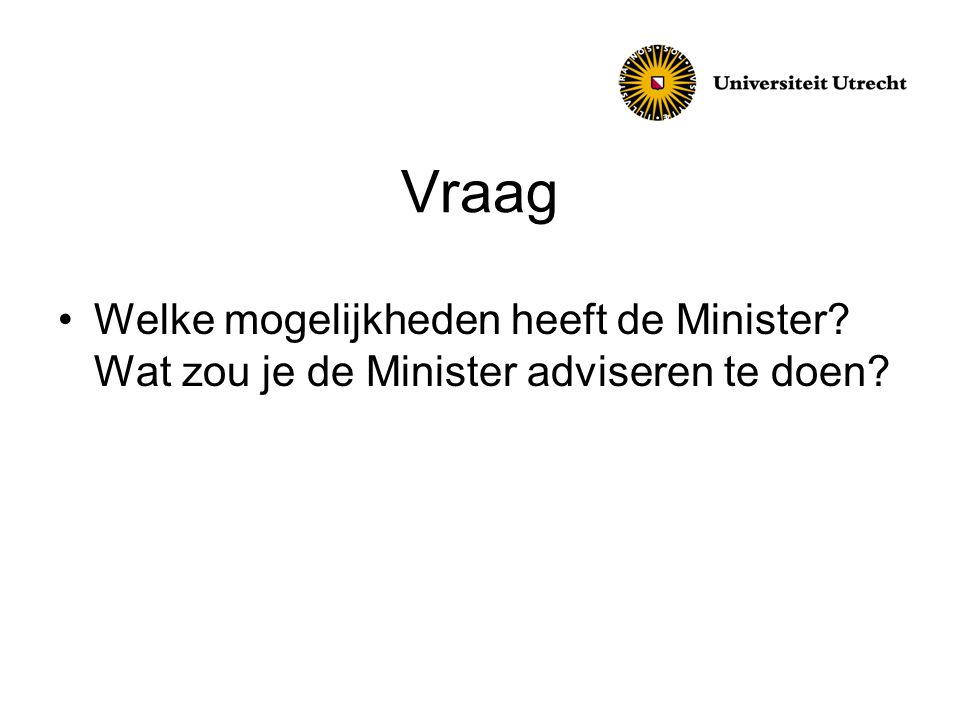 Vraag •Welke mogelijkheden heeft de Minister? Wat zou je de Minister adviseren te doen?