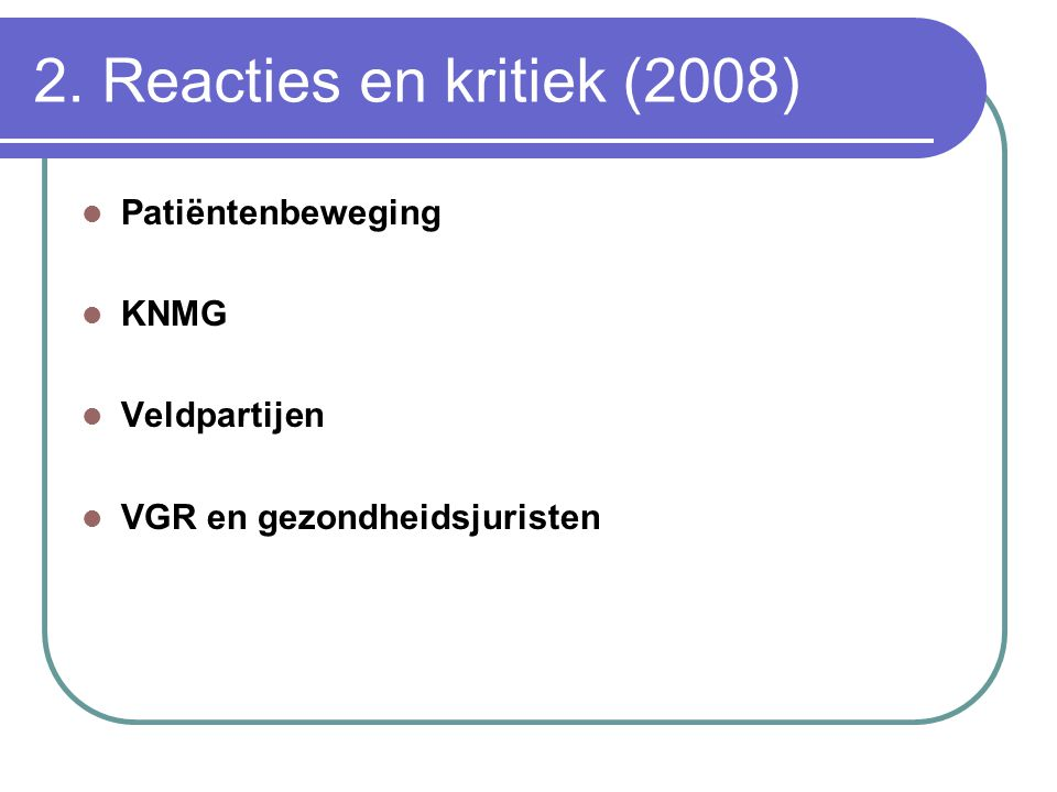 2. Reacties en kritiek (2008)  Patiëntenbeweging  KNMG  Veldpartijen  VGR en gezondheidsjuristen