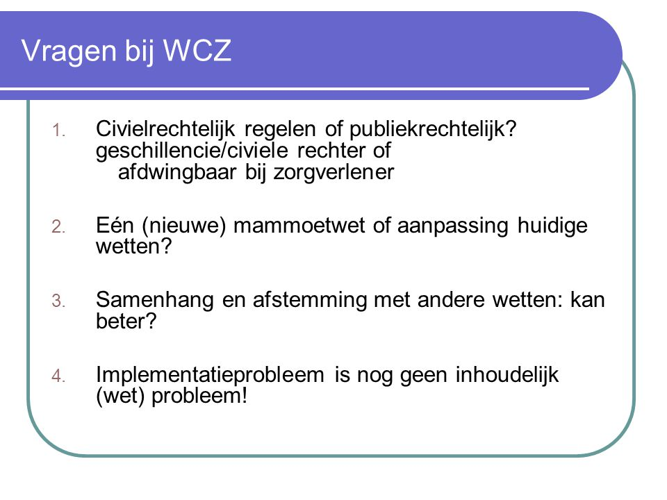 Vragen bij WCZ 1. Civielrechtelijk regelen of publiekrechtelijk? geschillencie/civiele rechter of afdwingbaar bij zorgverlener 2. Eén (nieuwe) mammoet