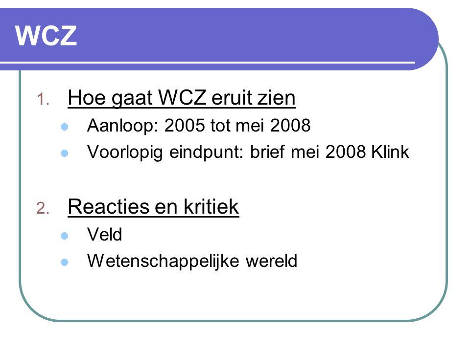 WCZ 1. Hoe gaat WCZ eruit zien  Aanloop: 2005 tot mei 2008  Voorlopig eindpunt: brief mei 2008 Klink 2. Reacties en kritiek  Veld  Wetenschappelij