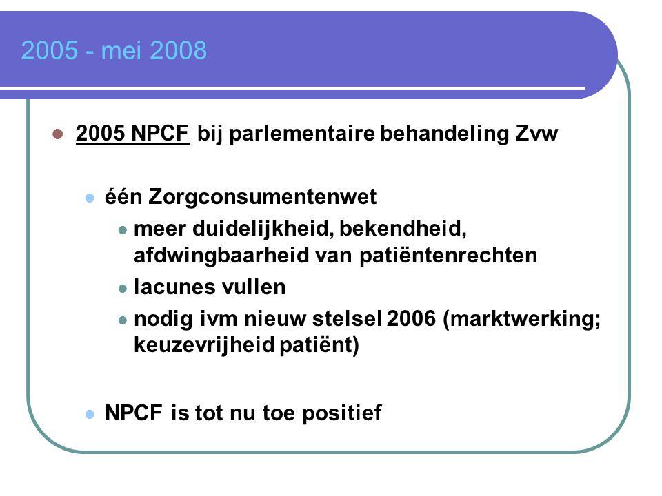 2005 - mei 2008  2005 NPCF bij parlementaire behandeling Zvw  één Zorgconsumentenwet  meer duidelijkheid, bekendheid, afdwingbaarheid van patiënten