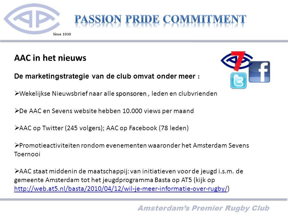 Amsterdam's Premier Rugby Club AAC in het nieuws De marketingstrategie van de club omvat onder meer : sponsoren  Wekelijkse Nieuwsbrief naar alle sponsoren, leden en clubvrienden  De AAC en Sevens website hebben 10.000 views per maand  AAC op Twitter (245 volgers); AAC op Facebook (78 leden)  Promotieactiviteiten rondom evenementen waaronder het Amsterdam Sevens Toernooi  AAC staat middenin de maatschappij: van initiatieven voor de jeugd i.s.m.