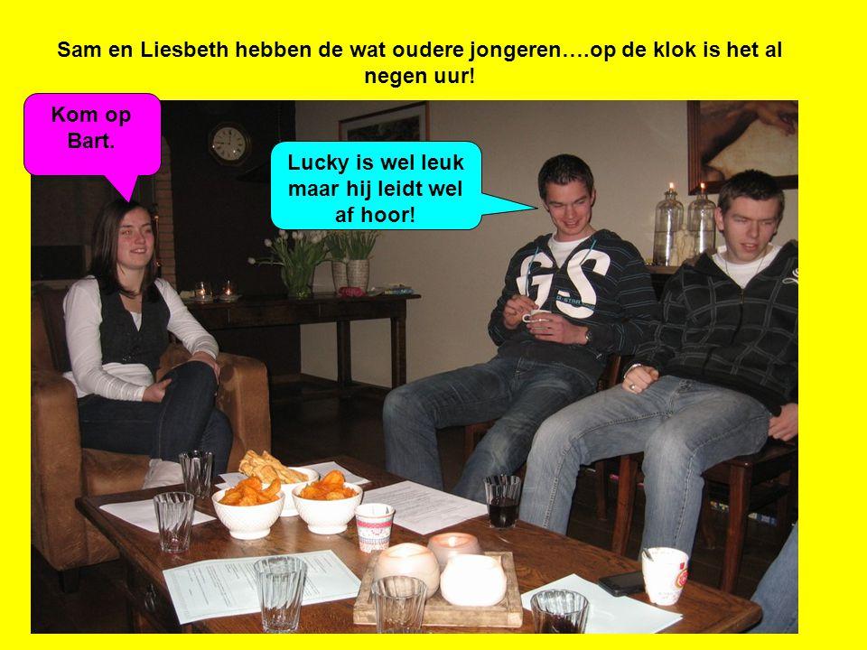 Sam en Liesbeth hebben de wat oudere jongeren….op de klok is het al negen uur! Lucky is wel leuk maar hij leidt wel af hoor! Kom op Bart.