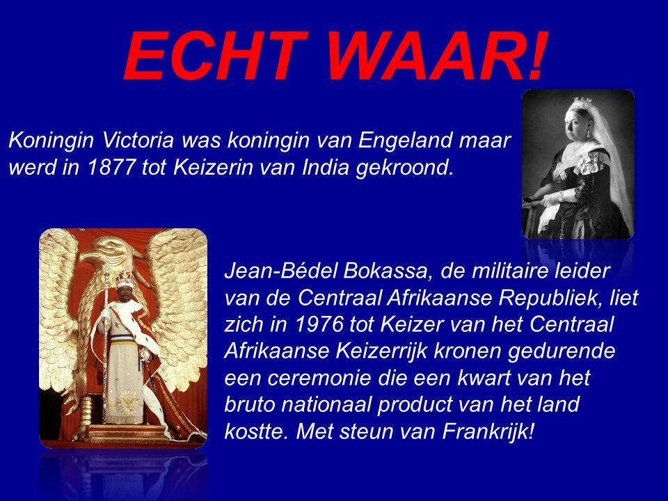 ECHT WAAR! Koningin Victoria was koningin van Engeland maar werd in 1877 tot Keizerin van India gekroond. Jean-Bédel Bokassa, de militaire leider van