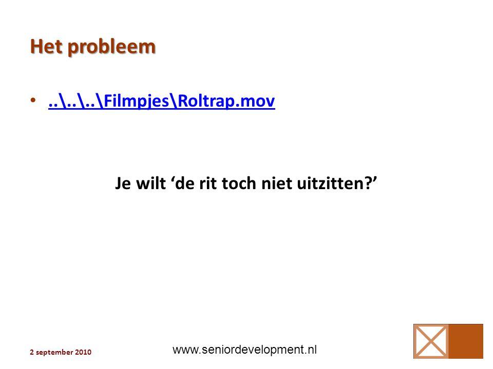 Het probleem •..\..\..\Filmpjes\Roltrap.mov..\..\..\Filmpjes\Roltrap.mov Je wilt 'de rit toch niet uitzitten?' 3 2 september 2010 www.seniordevelopment.nl