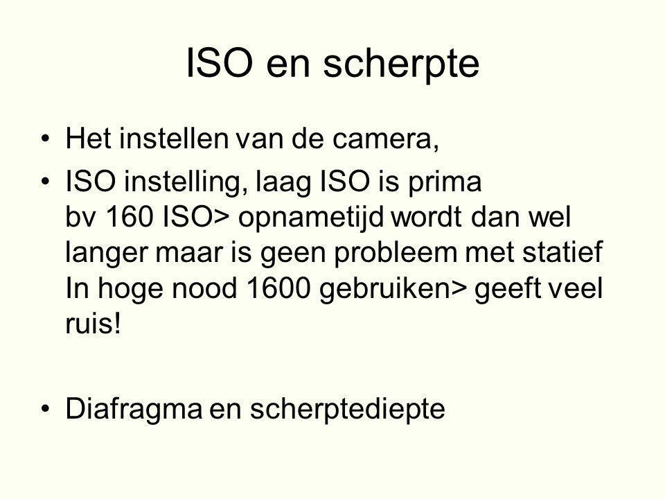 ISO en scherpte •Het instellen van de camera, •ISO instelling, laag ISO is prima bv 160 ISO> opnametijd wordt dan wel langer maar is geen probleem met
