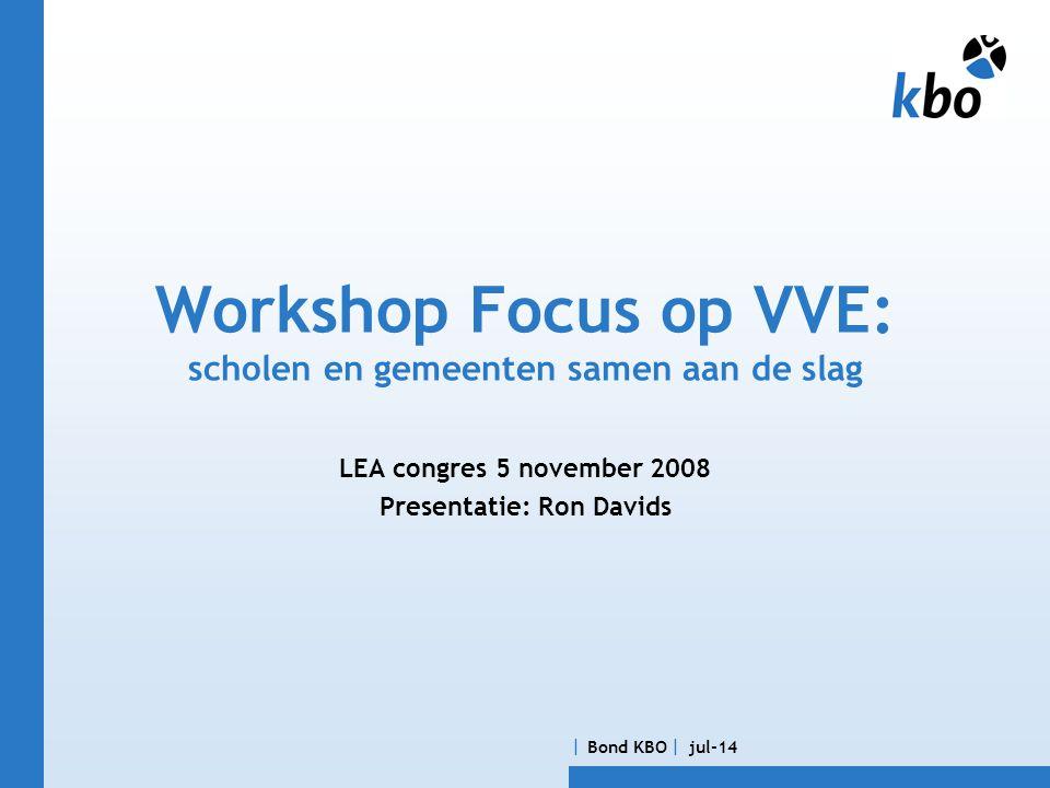  Bond KBO  jul-14 Workshop Focus op VVE: scholen en gemeenten samen aan de slag LEA congres 5 november 2008 Presentatie: Ron Davids