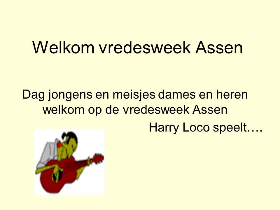 Welkom vredesweek Assen Dag jongens en meisjes dames en heren welkom op de vredesweek Assen Harry Loco speelt….