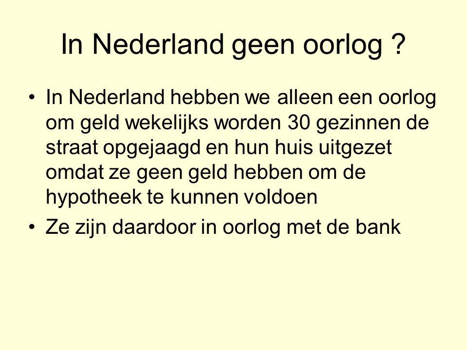 In Nederland geen oorlog ? •In Nederland hebben we alleen een oorlog om geld wekelijks worden 30 gezinnen de straat opgejaagd en hun huis uitgezet omd