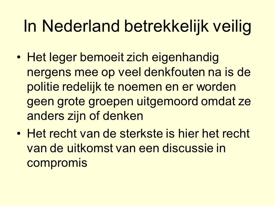 In Nederland betrekkelijk veilig •Het leger bemoeit zich eigenhandig nergens mee op veel denkfouten na is de politie redelijk te noemen en er worden geen grote groepen uitgemoord omdat ze anders zijn of denken •Het recht van de sterkste is hier het recht van de uitkomst van een discussie in compromis