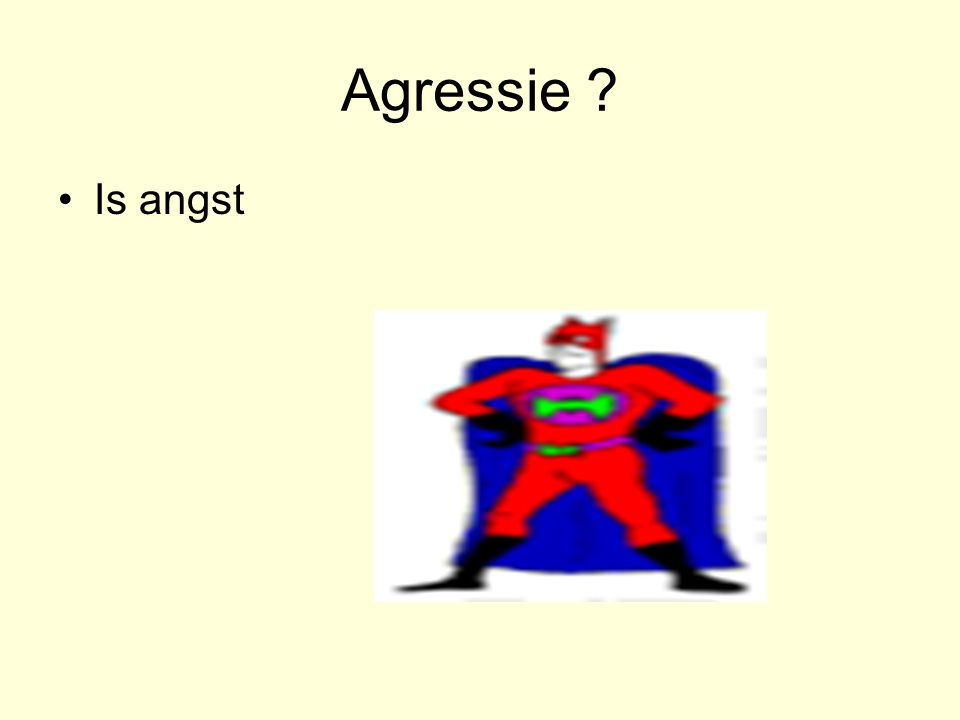 Agressie ? •Is angst