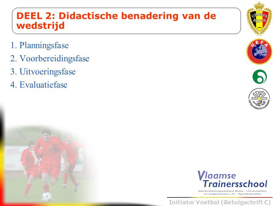 Initiator Voetbal (Getuigschrift C) 1. Planningsfase 2. Voorbereidingsfase 3. Uitvoeringsfase 4. Evaluatiefase DEEL 2: Didactische benadering van de w