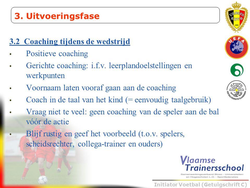 Initiator Voetbal (Getuigschrift C) 3.2 Coaching tijdens de wedstrijd • Positieve coaching • Gerichte coaching: i.f.v. leerplandoelstellingen en werkp